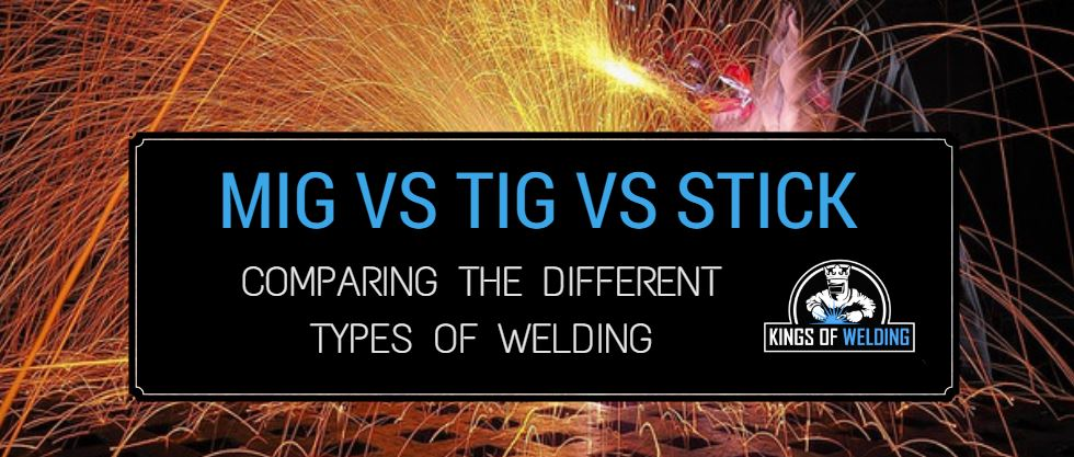 MIG vs TIG vs Stick – Comparing the Different Types of Welding